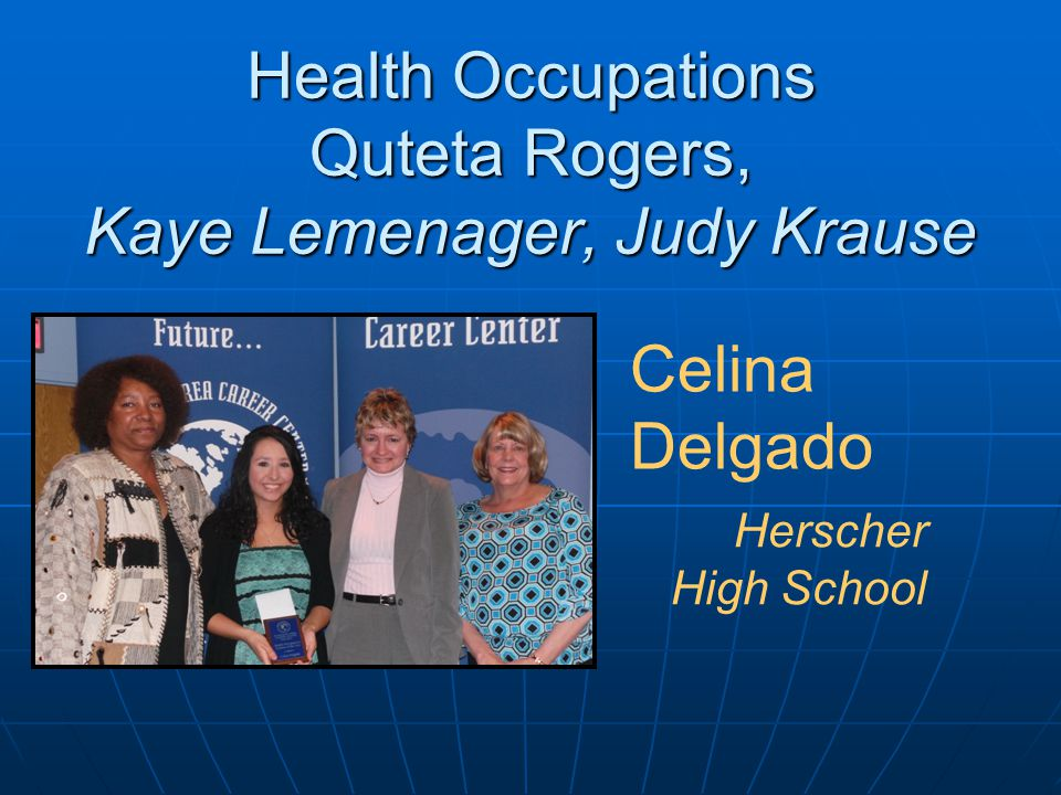 Health Occupations Quteta Rogers, Kaye Lemenager, Judy Krause Celina Delgado Herscher High School