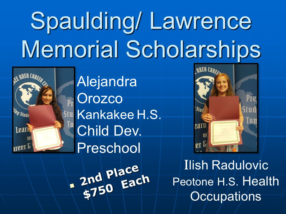 2nd Place $750 Each 2nd Place $750 Each Spaulding/ Lawrence Memorial Scholarships Alejandra Orozco Kankakee H.S.