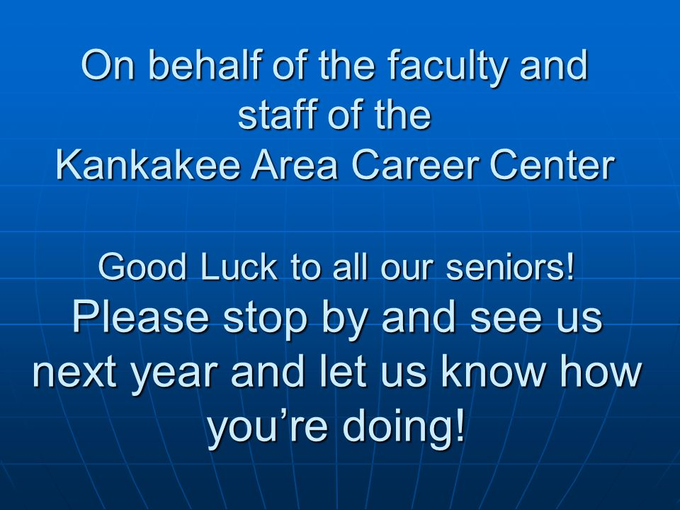 On behalf of the faculty and staff of the Kankakee Area Career Center Good Luck to all our seniors.