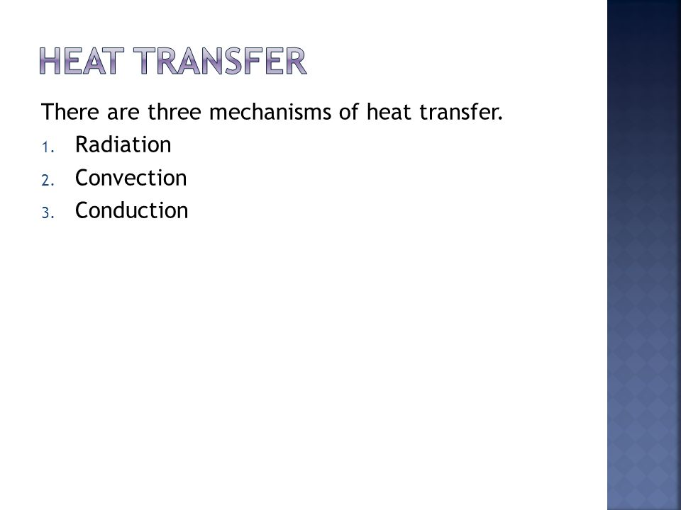 There are three mechanisms of heat transfer. 1. Radiation 2. Convection 3. Conduction