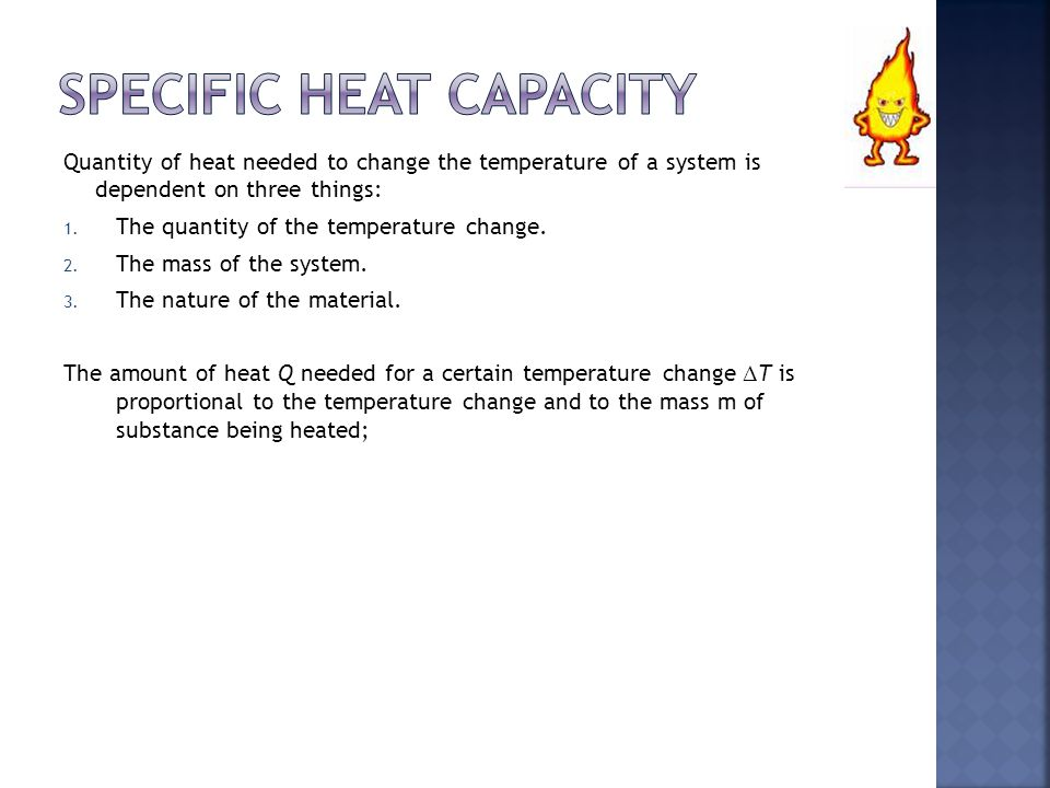Quantity of heat needed to change the temperature of a system is dependent on three things: 1. The quantity of the temperature change. 2. The mass of