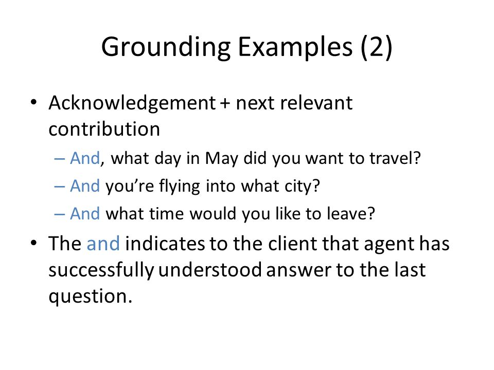 Grounding Examples (2) Acknowledgement + next relevant contribution – And, what day in May did you want to travel? – And you're flying into what city?