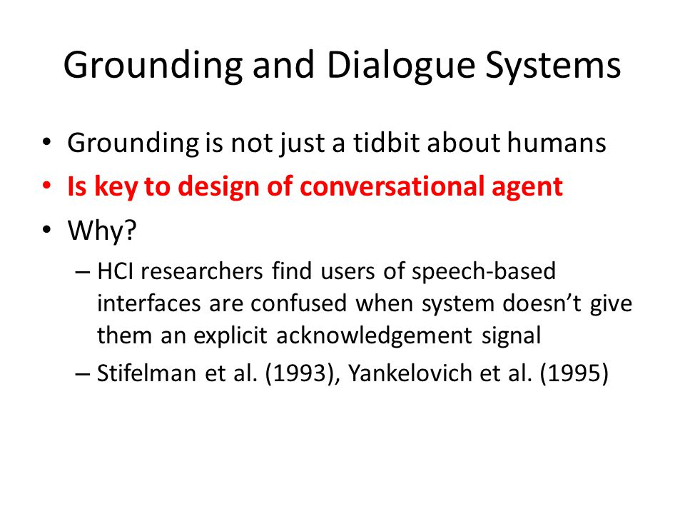 Grounding and Dialogue Systems Grounding is not just a tidbit about humans Is key to design of conversational agent Why? – HCI researchers find users