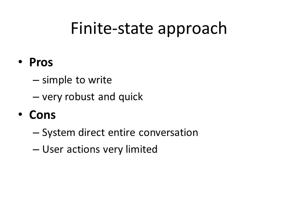 Finite-state approach Pros – simple to write – very robust and quick Cons – System direct entire conversation – User actions very limited