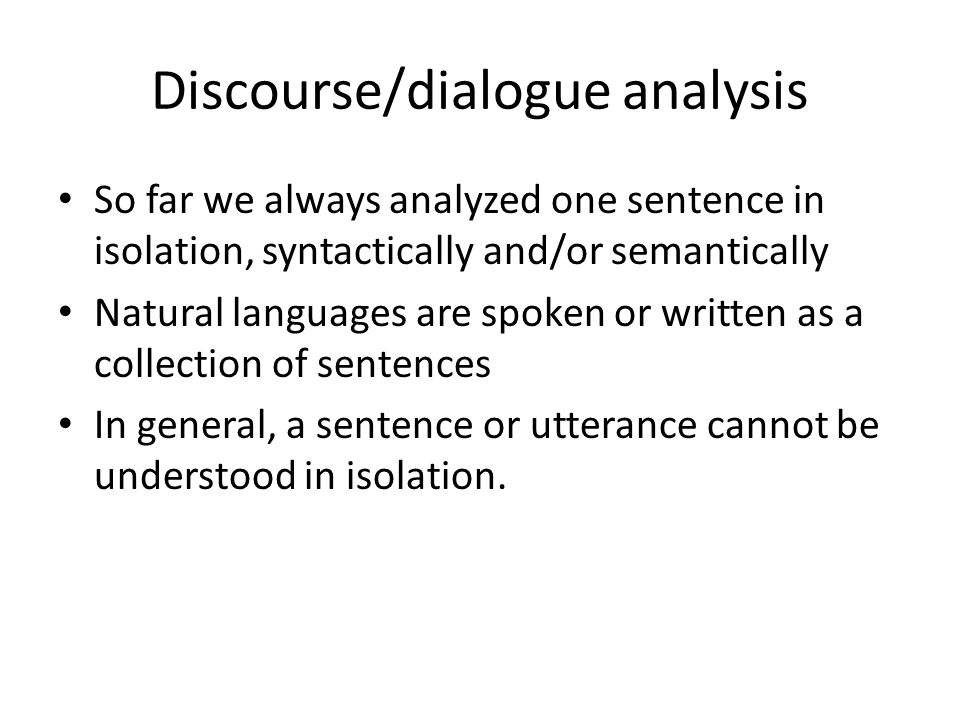 Discourse/dialogue analysis So far we always analyzed one sentence in isolation, syntactically and/or semantically Natural languages are spoken or wri