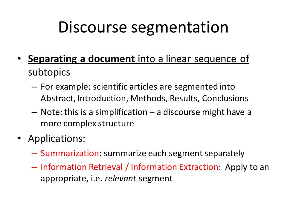 Discourse segmentation Separating a document into a linear sequence of subtopics – For example: scientific articles are segmented into Abstract, Intro