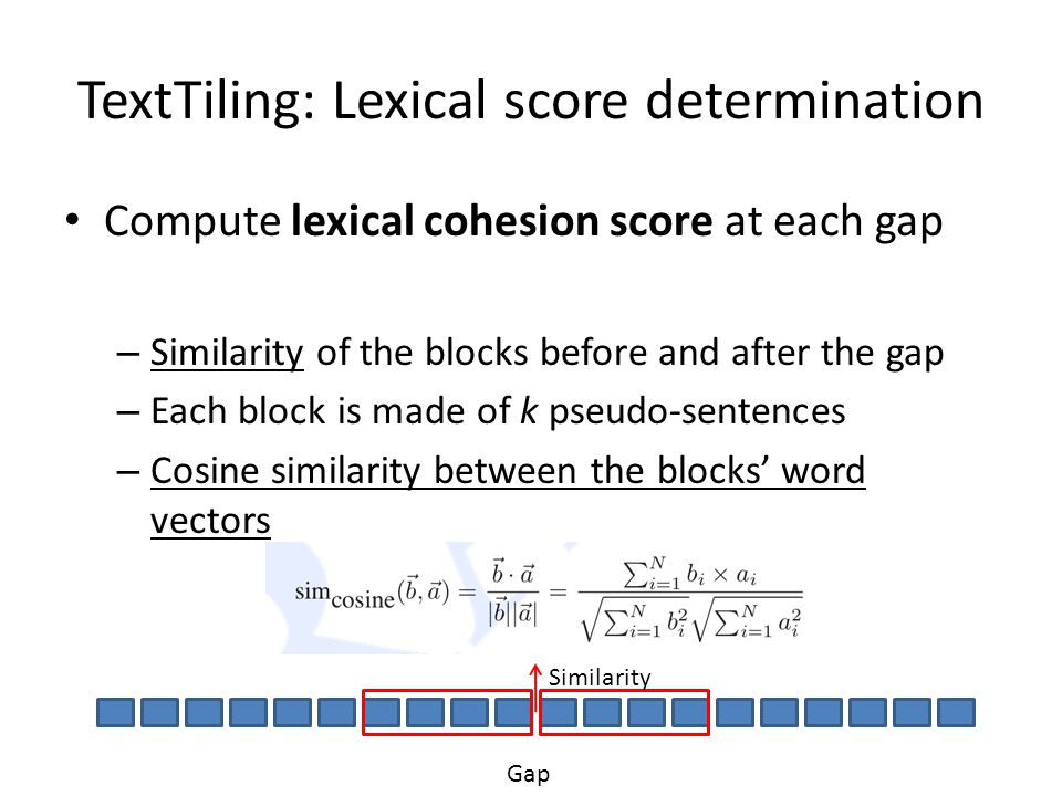 TextTiling: Lexical score determination Compute lexical cohesion score at each gap – Similarity of the blocks before and after the gap – Each block is
