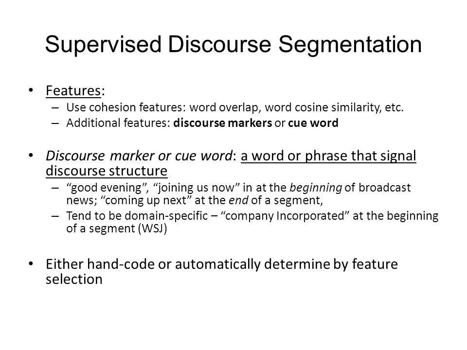 Features: – Use cohesion features: word overlap, word cosine similarity, etc. – Additional features: discourse markers or cue word Discourse marker or