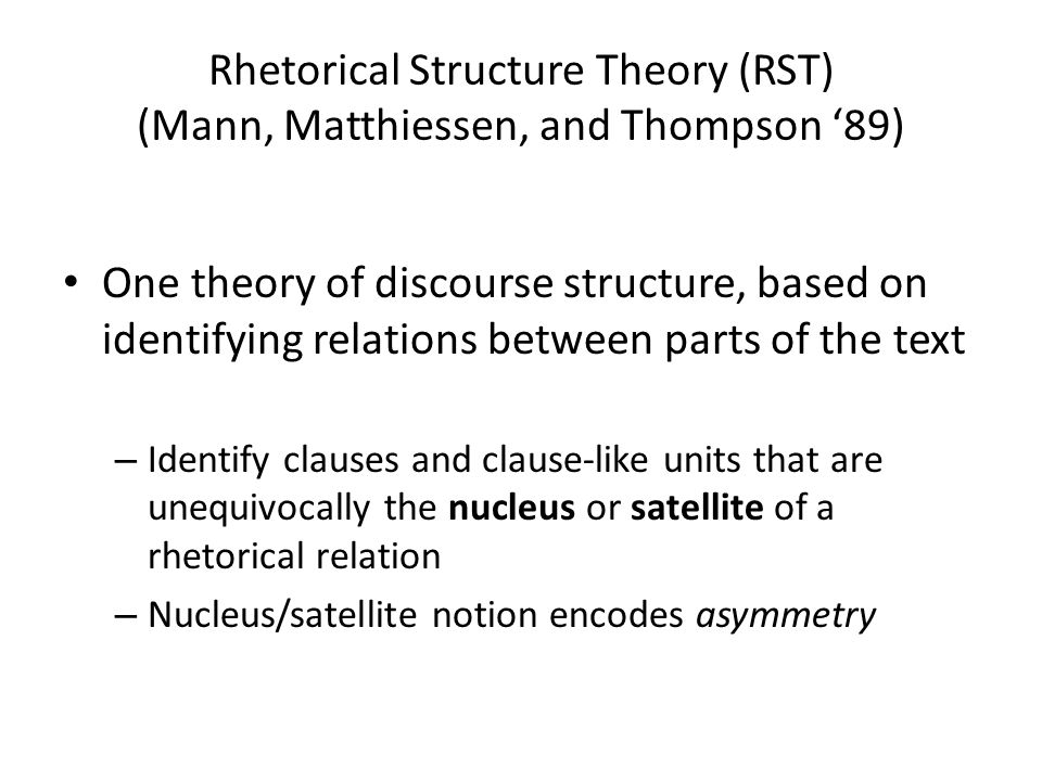 Rhetorical Structure Theory (RST) (Mann, Matthiessen, and Thompson '89) One theory of discourse structure, based on identifying relations between part