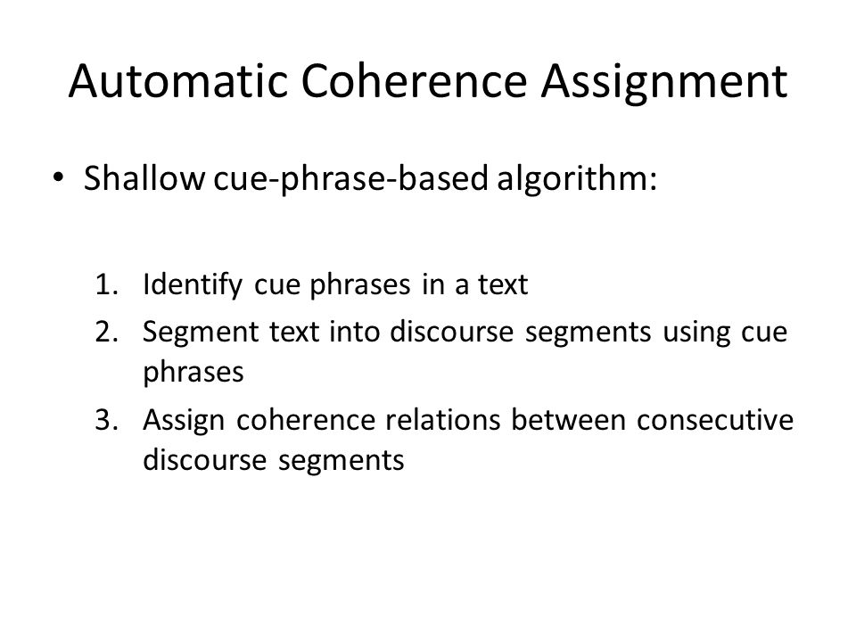 Automatic Coherence Assignment Shallow cue-phrase-based algorithm: 1.Identify cue phrases in a text 2.Segment text into discourse segments using cue p