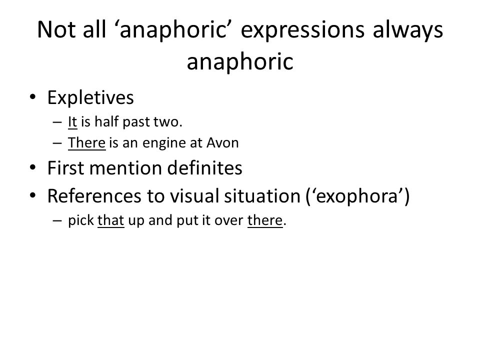 Not all 'anaphoric' expressions always anaphoric Expletives – It is half past two. – There is an engine at Avon First mention definites References to