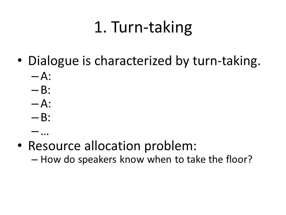 1. Turn-taking Dialogue is characterized by turn-taking. – A: – B: – A: – B: – … Resource allocation problem: – How do speakers know when to take the