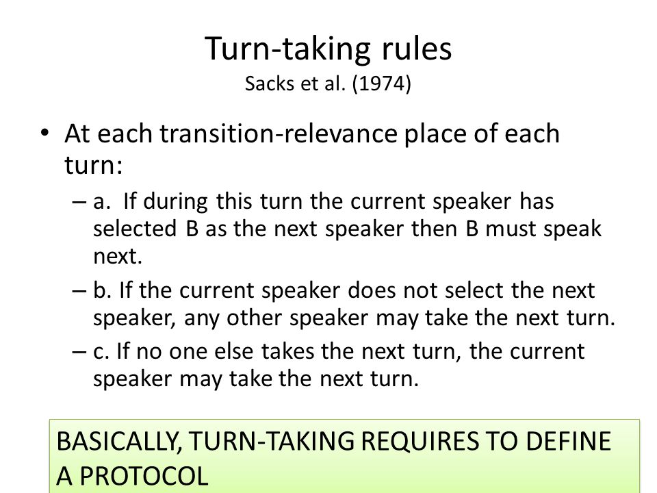 Turn-taking rules Sacks et al. (1974) At each transition-relevance place of each turn: – a. If during this turn the current speaker has selected B as