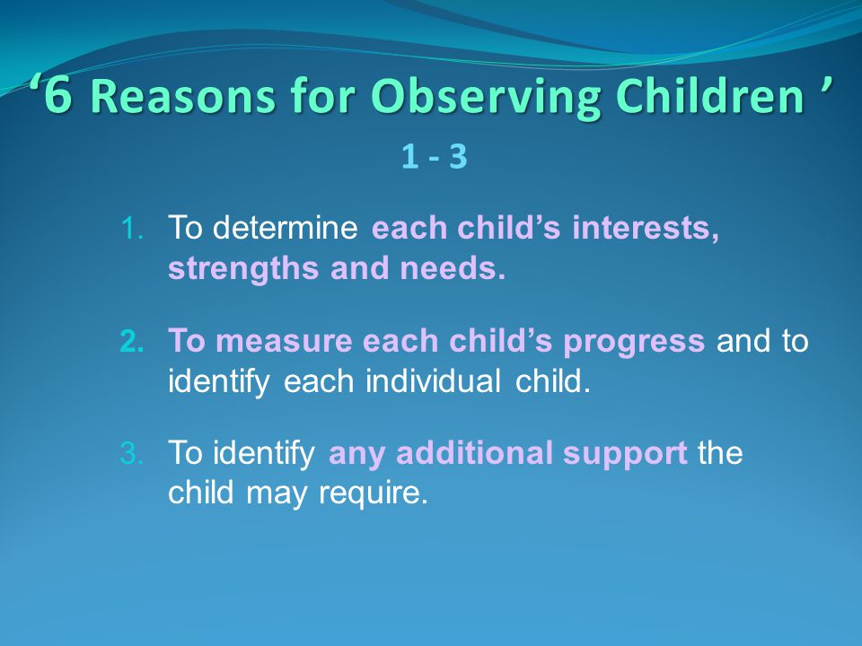 '6 Reasons for Observing Children ' 1. To determine each child's interests, strengths and needs. 2. To measure each child's progress and to identify e