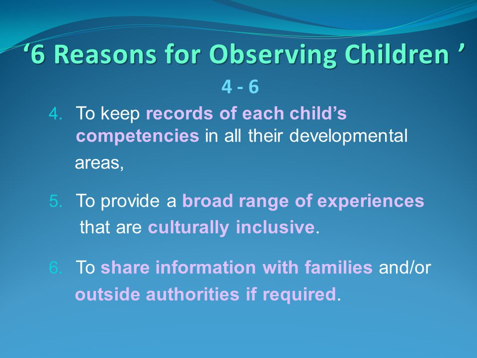 '6 Reasons for Observing Children ' 4. To keep records of each child's competencies in all their developmental areas, 5. To provide a broad range of e