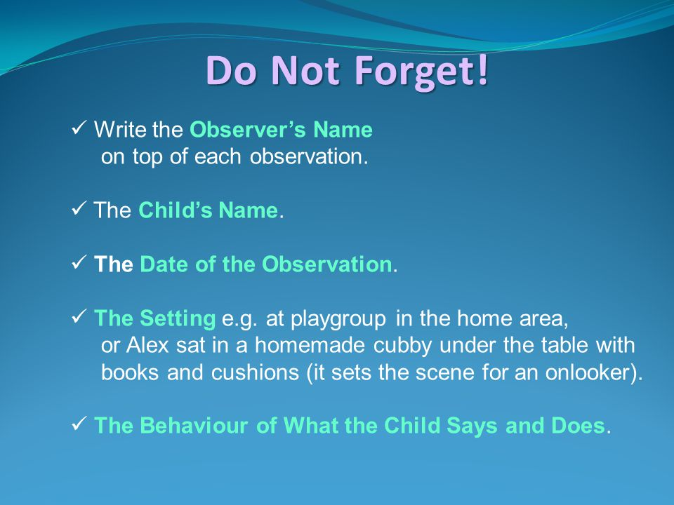 Write the Observer's Name on top of each observation. The Child's Name. The Date of the Observation. The Setting e.g. at playgroup in the home area, o
