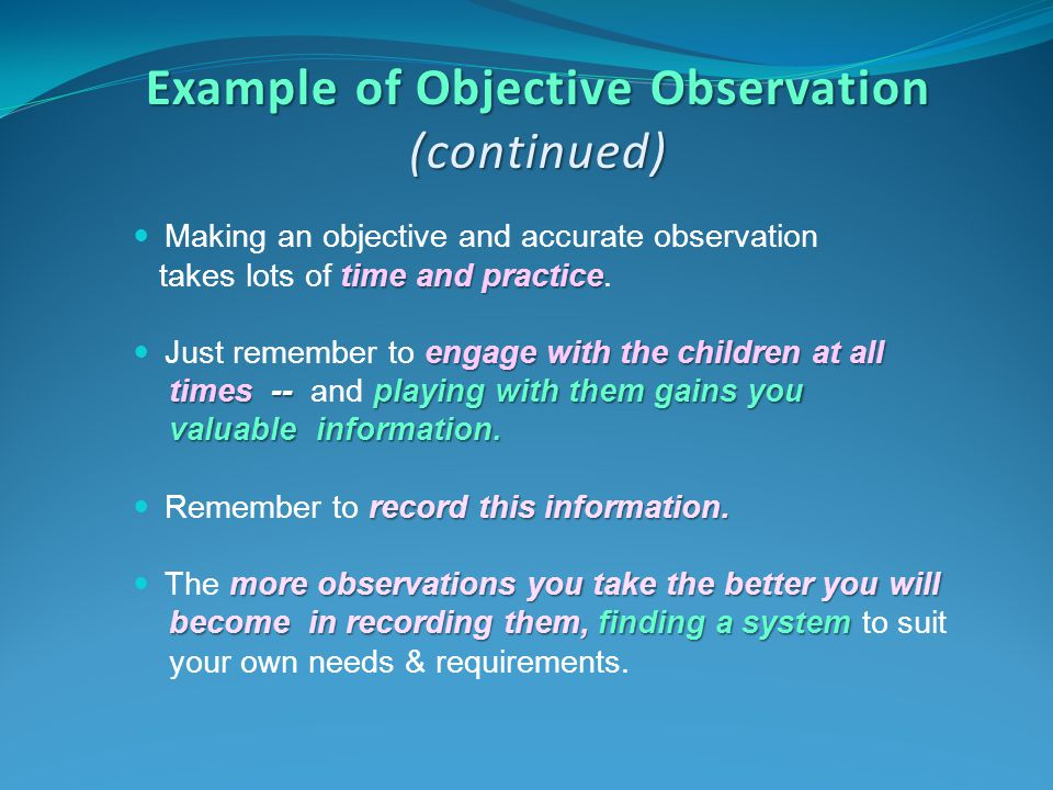 Example of Objective Observation (continued) Making an objective and accurate observation time and practice takes lots of time and practice. engage wi