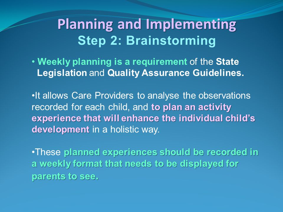 Planning and Implementing Step 2: Brainstorming Weekly planning is a requirement of the State Legislation and Quality Assurance Guidelines. to plan an