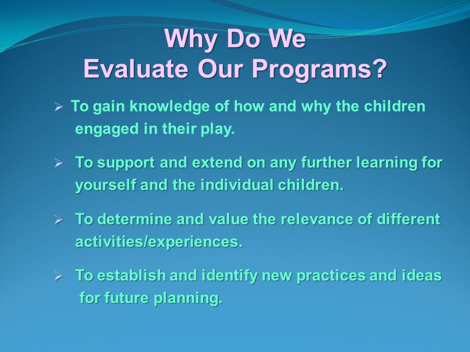 Why Do We Evaluate Our Programs?  To gain knowledge of how and why the children engaged in their play. To support and extend on any further learning