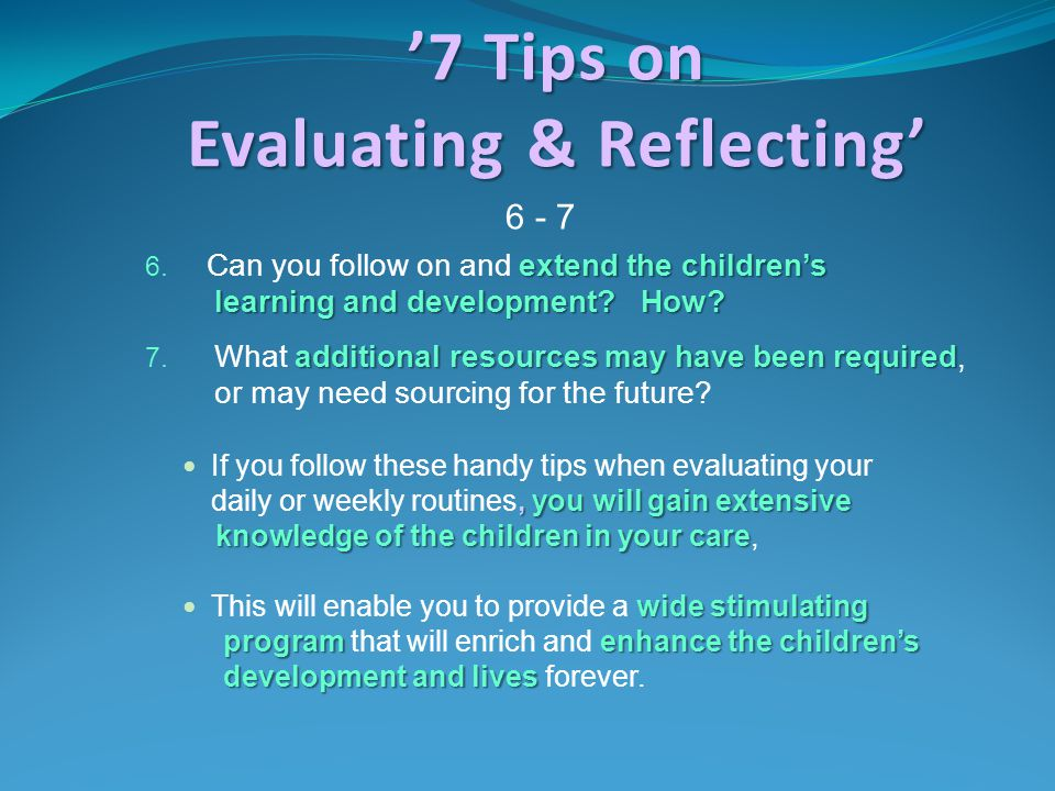 '7 Tips on Evaluating & Reflecting' extend the children's 6. Can you follow on and extend the children's learning and development? How? learning and d