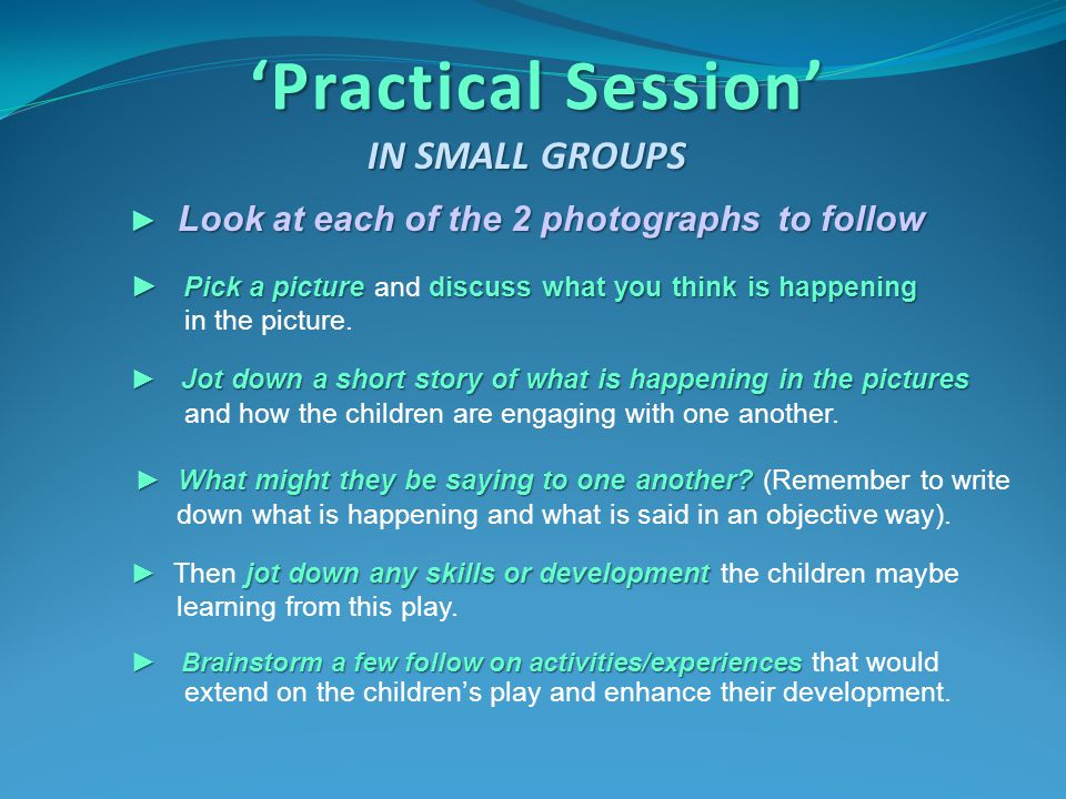 'Practical Session' IN SMALL GROUPS ► Look at each of the 2 photographs to follow ► Pick a picture discuss what you think is happening ► Pick a pictur
