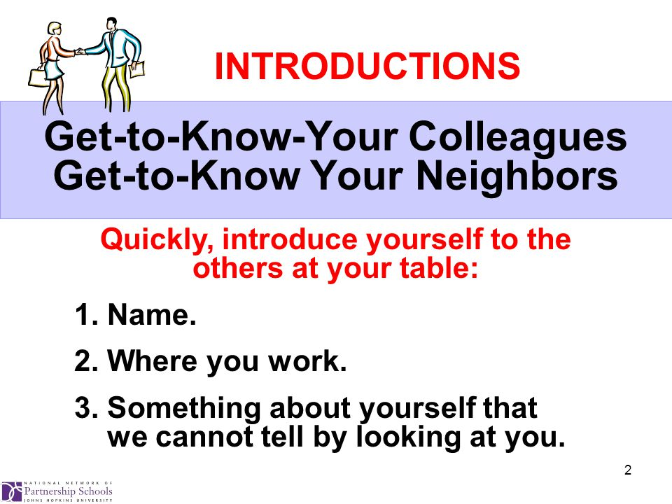 2 Get-to-Know-Your Colleagues Get-to-Know Your Neighbors Quickly, introduce yourself to the others at your table: 1.
