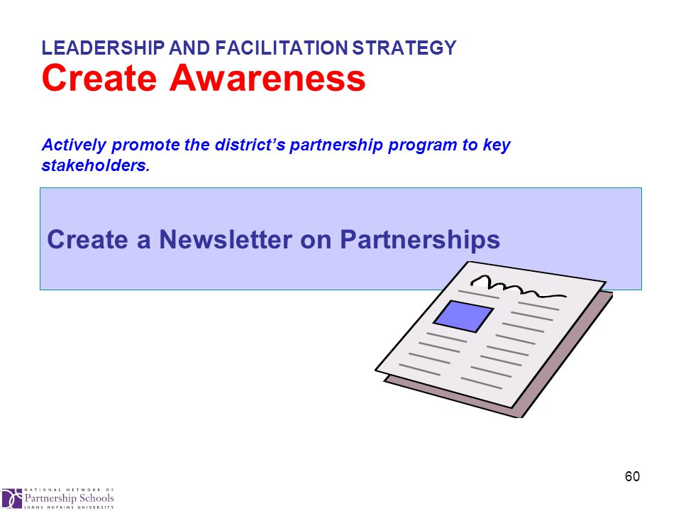 60 LEADERSHIP AND FACILITATION STRATEGY Create Awareness Create a Newsletter on Partnerships Actively promote the district's partnership program to key stakeholders.