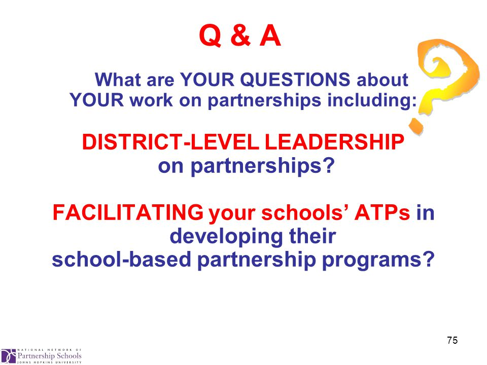 75 Q & A What are YOUR QUESTIONS about YOUR work on partnerships including: DISTRICT-LEVEL LEADERSHIP on partnerships.
