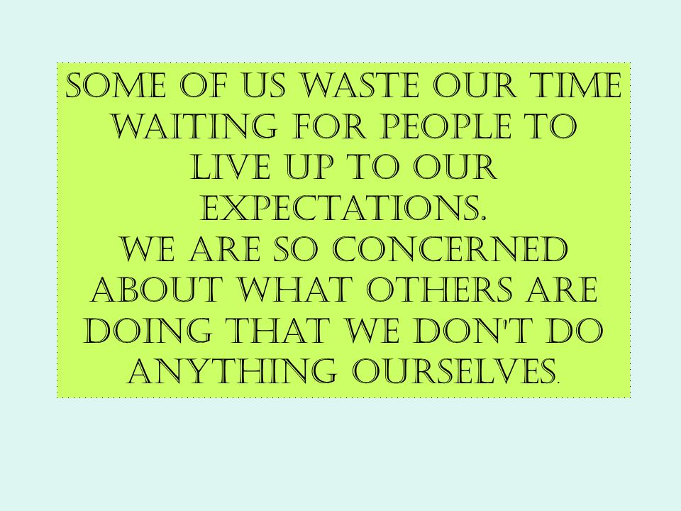 Some of us waste our time waiting for people to live up to our expectations. We are so concerned about what others are doing that we don't do anything
