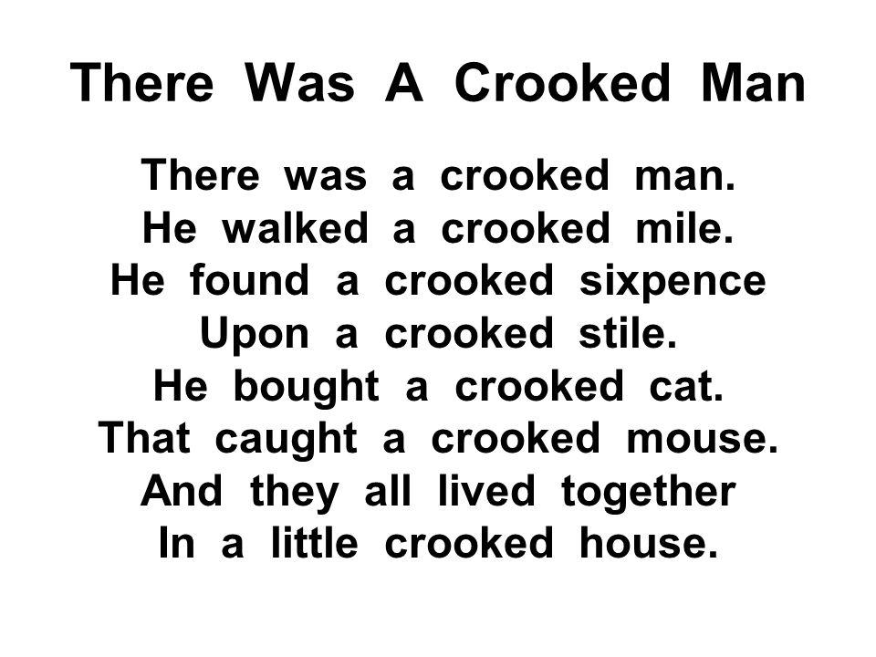 There Was A Crooked Man There was a crooked man. He walked a crooked mile. He found a crooked sixpence Upon a crooked stile. He bought a crooked cat.