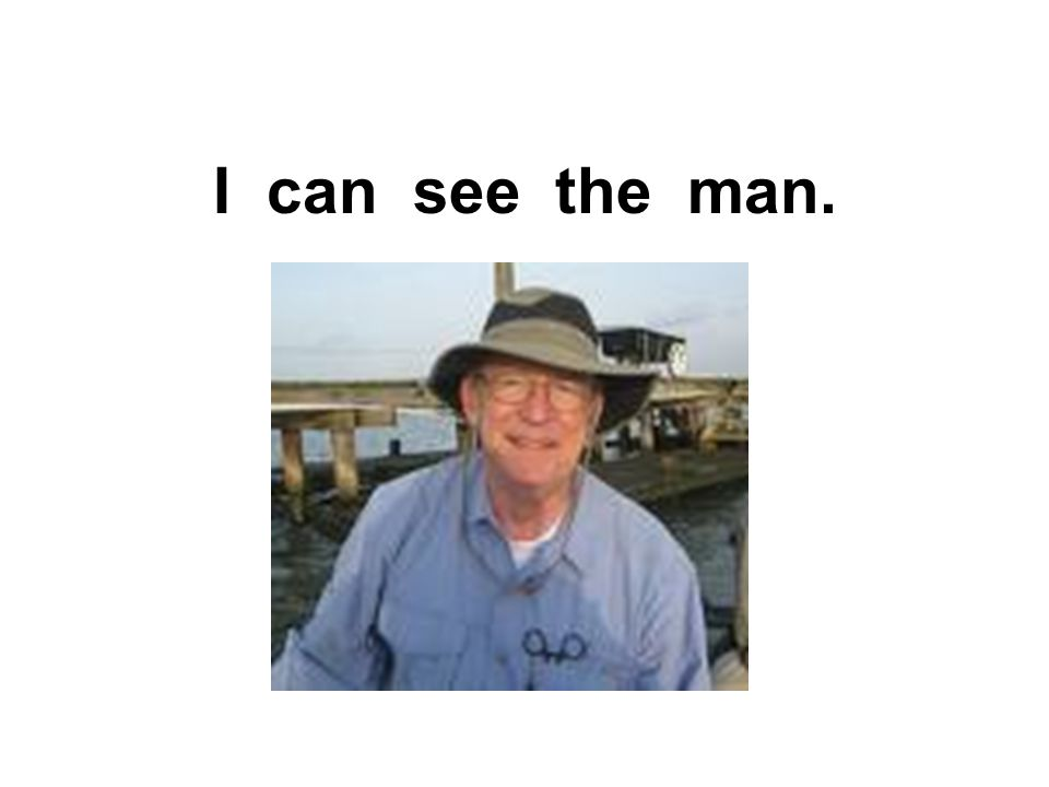 I can see the man.