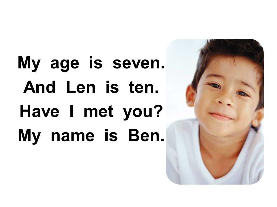 My age is seven. And Len is ten. Have I met you? My name is Ben.