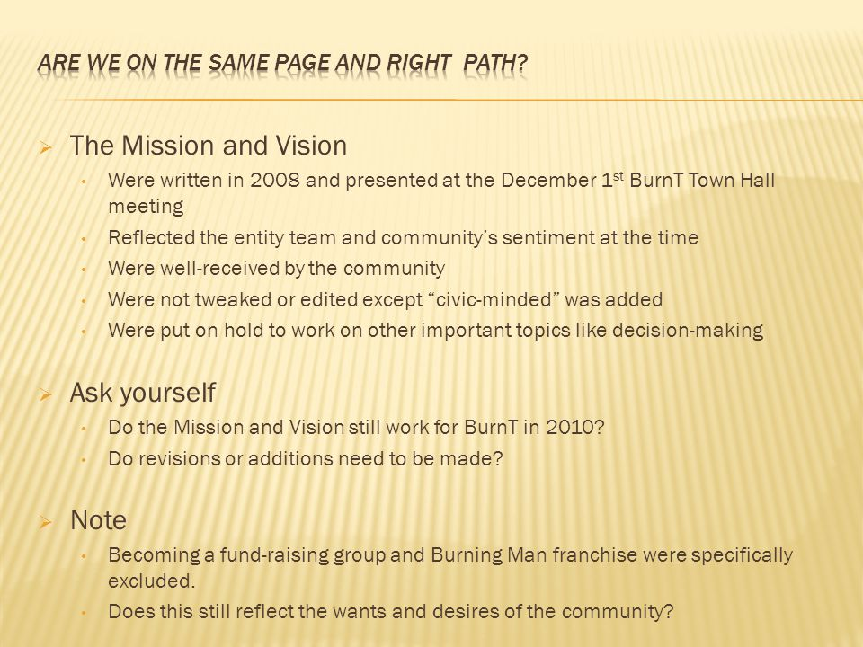  The Mission and Vision Were written in 2008 and presented at the December 1 st BurnT Town Hall meeting Reflected the entity team and community's sentiment at the time Were well-received by the community Were not tweaked or edited except civic-minded was added Were put on hold to work on other important topics like decision-making  Ask yourself Do the Mission and Vision still work for BurnT in 2010.