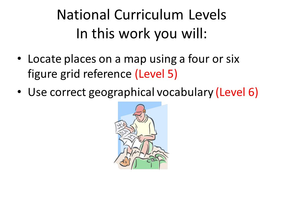 National Curriculum Levels In this work you will: Locate places on a map using a four or six figure grid reference (Level 5) Use correct geographical