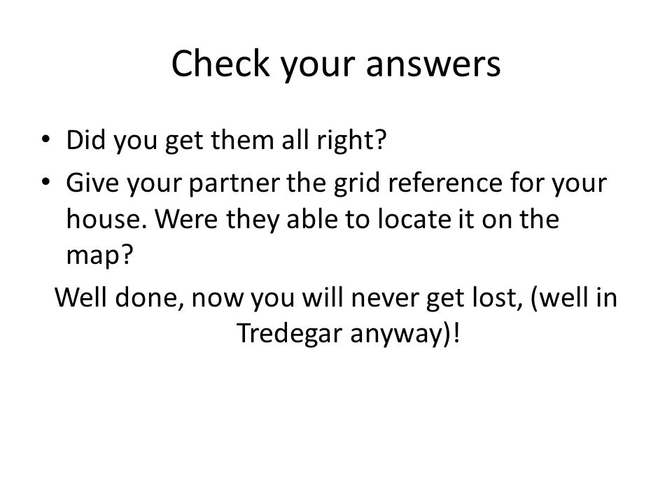 Check your answers Did you get them all right? Give your partner the grid reference for your house. Were they able to locate it on the map? Well done,