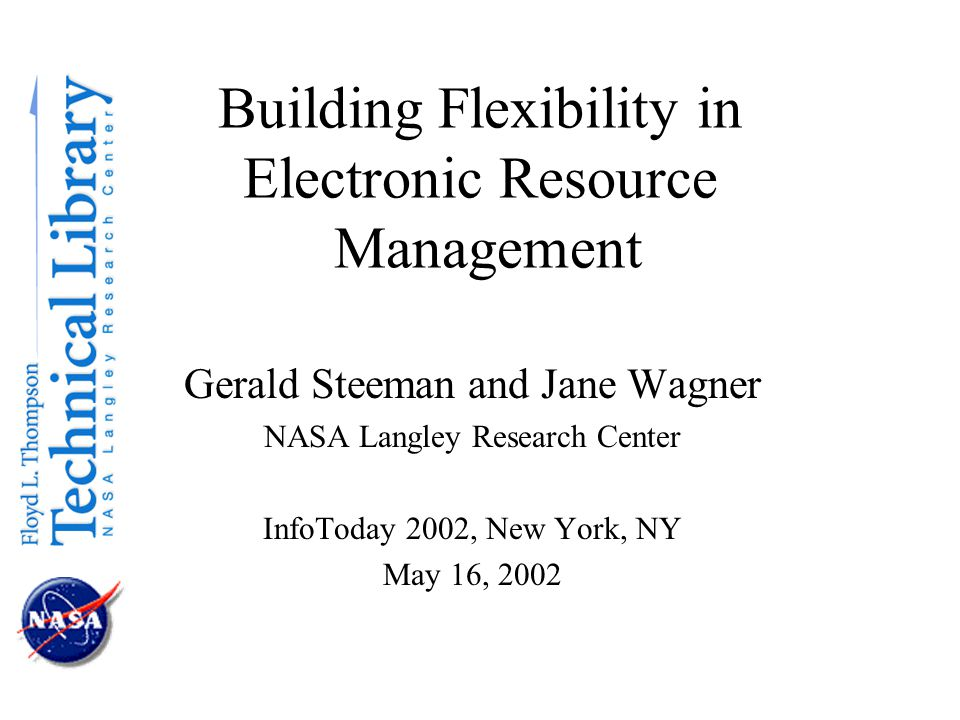 Building Flexibility in Electronic Resource Management Gerald Steeman and Jane Wagner NASA Langley Research Center InfoToday 2002, New York, NY May 16, 2002