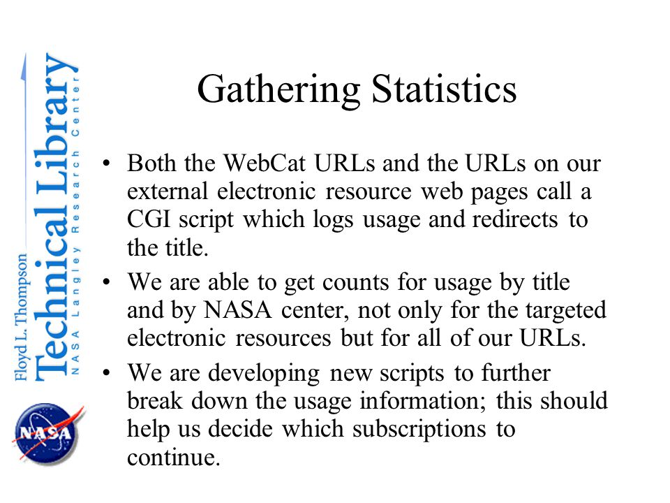 Gathering Statistics Both the WebCat URLs and the URLs on our external electronic resource web pages call a CGI script which logs usage and redirects to the title.