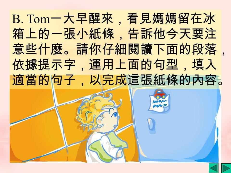 B. Tom 一大早醒來,看見媽媽留在冰 箱上的一張小紙條,告訴他今天要注 意些什麼。請你仔細閱讀下面的段落, 依據提示字,運用上面的句型,填入 適當的句子,以完成這張紙條的內容。