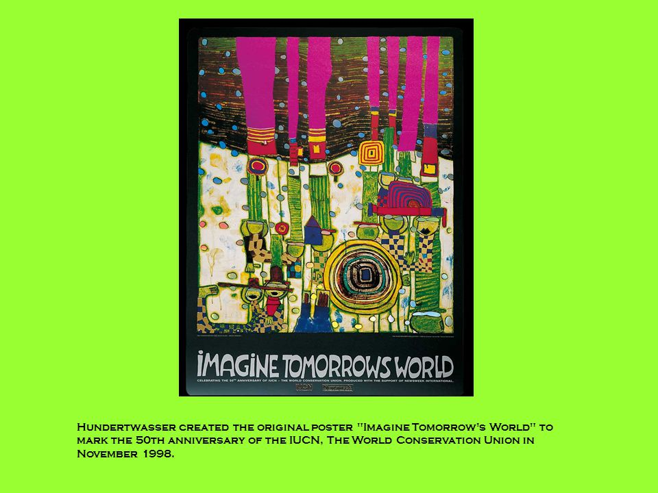 Hundertwasser created the original poster Imagine Tomorrow s World to mark the 50th anniversary of the IUCN, The World Conservation Union in November 1998.