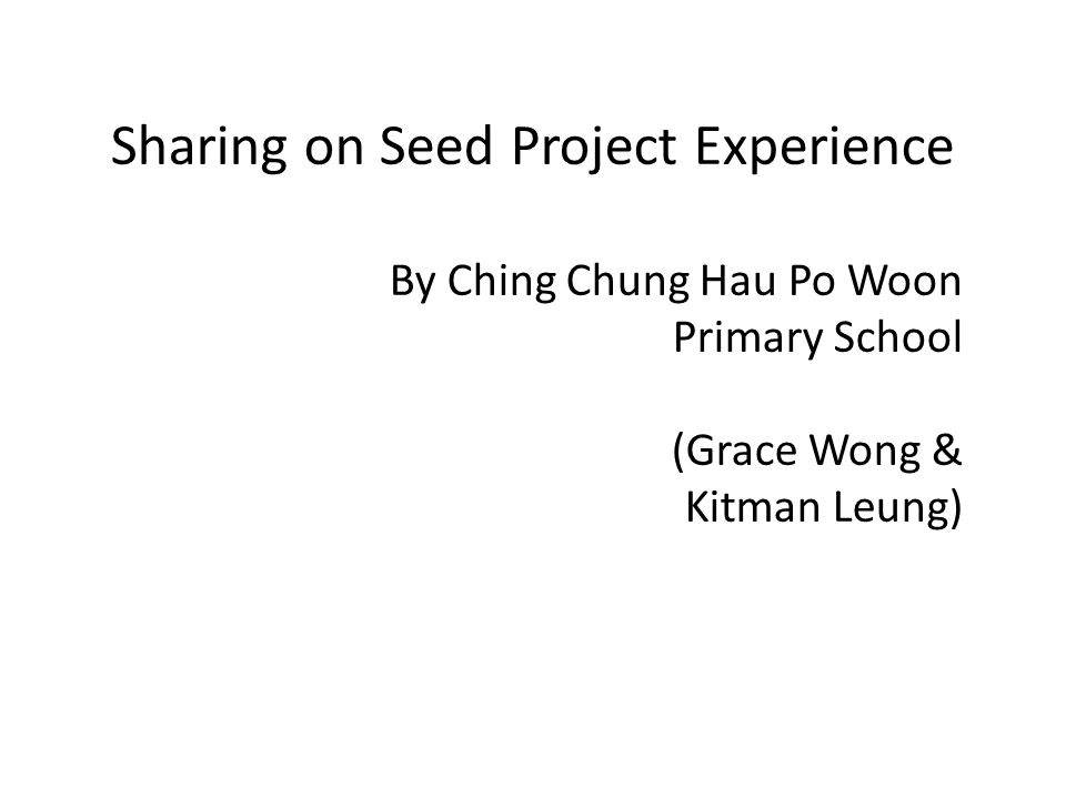 Sharing on Seed Project Experience By Ching Chung Hau Po Woon Primary School (Grace Wong & Kitman Leung)
