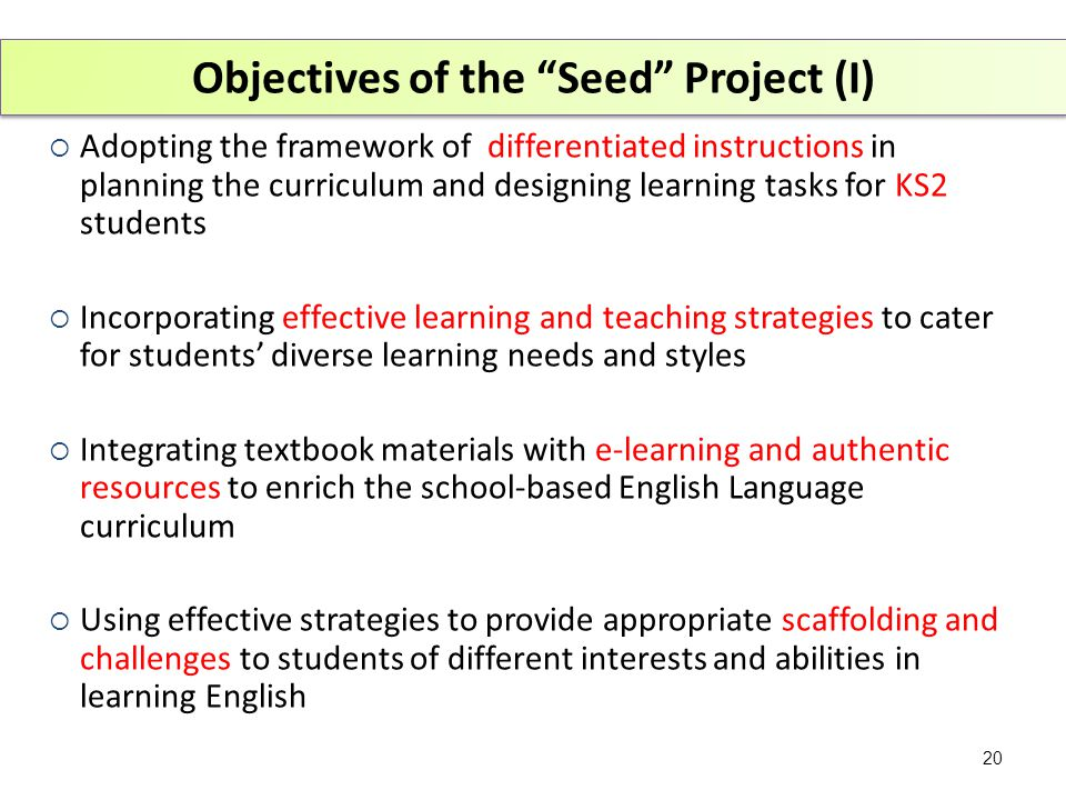 Objectives of the Seed Project (I)  Adopting the framework of differentiated instructions in planning the curriculum and designing learning tasks for KS2 students  Incorporating effective learning and teaching strategies to cater for students' diverse learning needs and styles  Integrating textbook materials with e-learning and authentic resources to enrich the school-based English Language curriculum  Using effective strategies to provide appropriate scaffolding and challenges to students of different interests and abilities in learning English 20