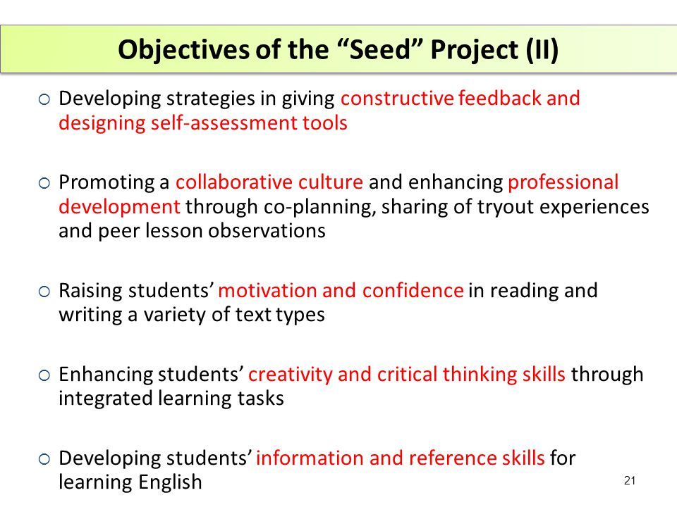 Objectives of the Seed Project (II)  Developing strategies in giving constructive feedback and designing self-assessment tools  Promoting a collaborative culture and enhancing professional development through co-planning, sharing of tryout experiences and peer lesson observations  Raising students' motivation and confidence in reading and writing a variety of text types  Enhancing students' creativity and critical thinking skills through integrated learning tasks  Developing students' information and reference skills for learning English 21