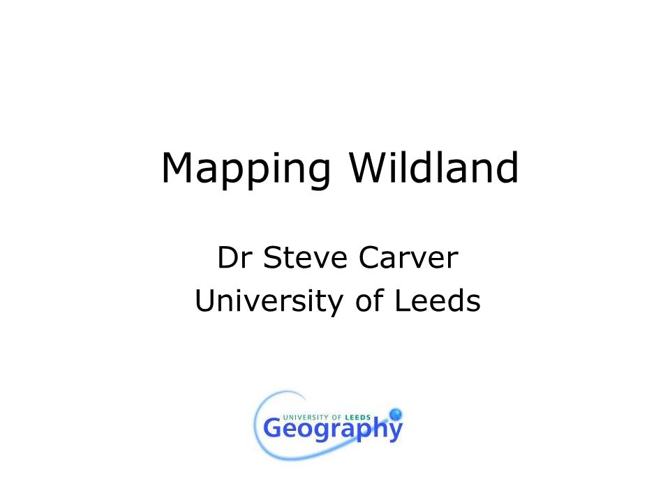 Mapping Wildland Dr Steve Carver University of Leeds
