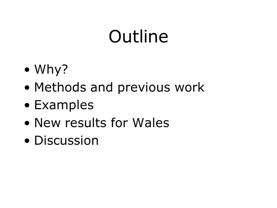 Outline Why Methods and previous work Examples New results for Wales Discussion