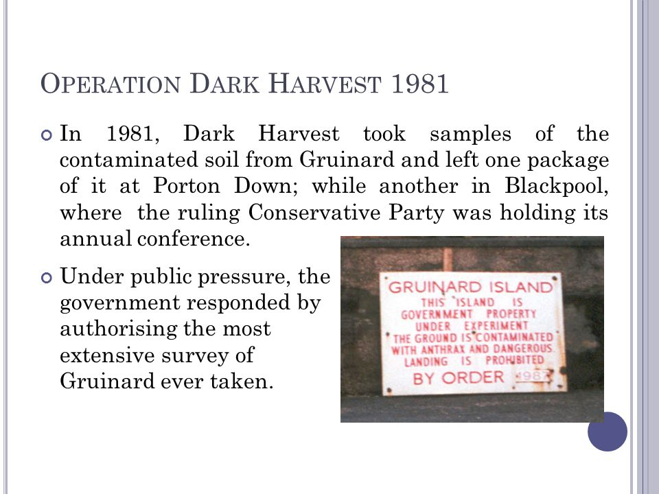 O PERATION D ARK H ARVEST 1981 In 1981, Dark Harvest took samples of the contaminated soil from Gruinard and left one package of it at Porton Down; wh