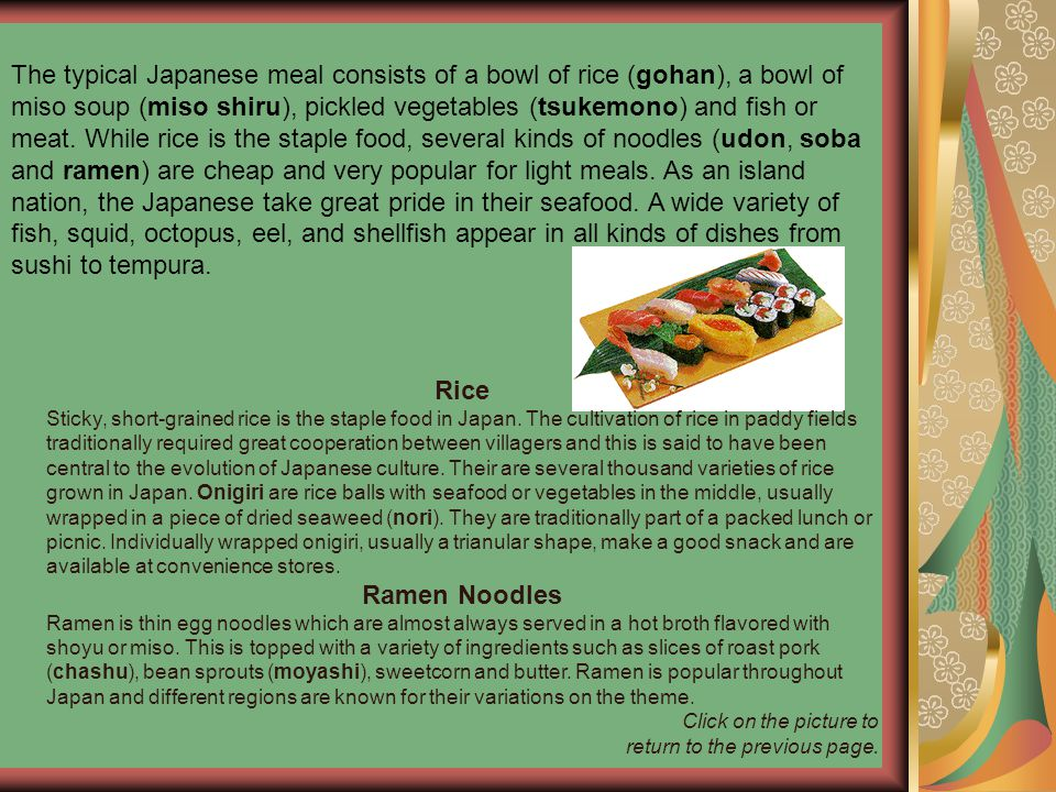 The typical Japanese meal consists of a bowl of rice (gohan), a bowl of miso soup (miso shiru), pickled vegetables (tsukemono) and fish or meat. While