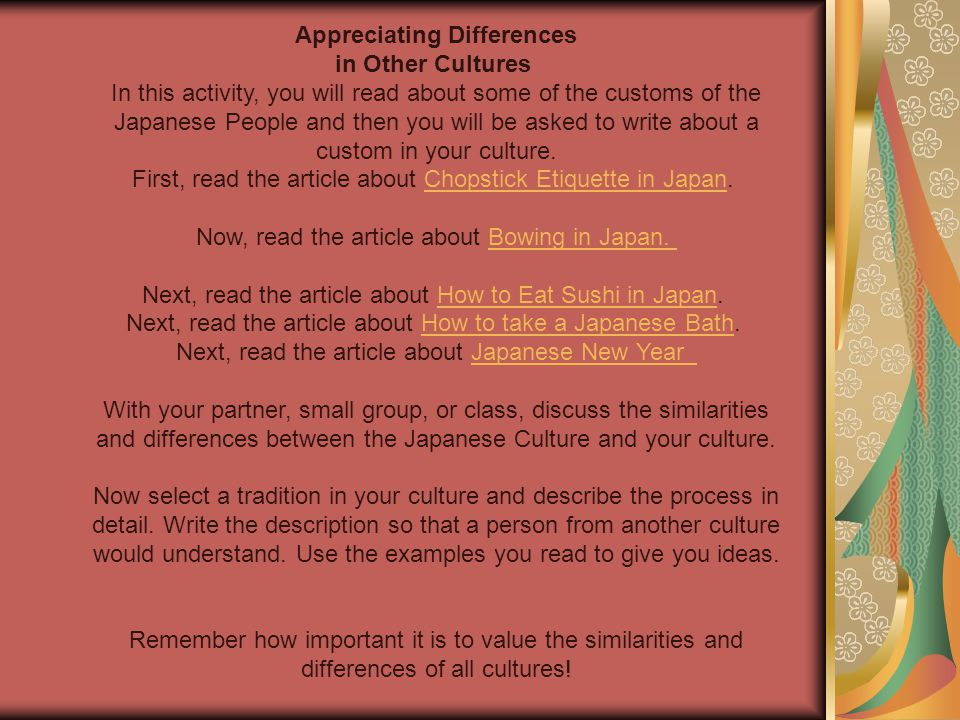 Appreciating Differences in Other Cultures In this activity, you will read about some of the customs of the Japanese People and then you will be asked