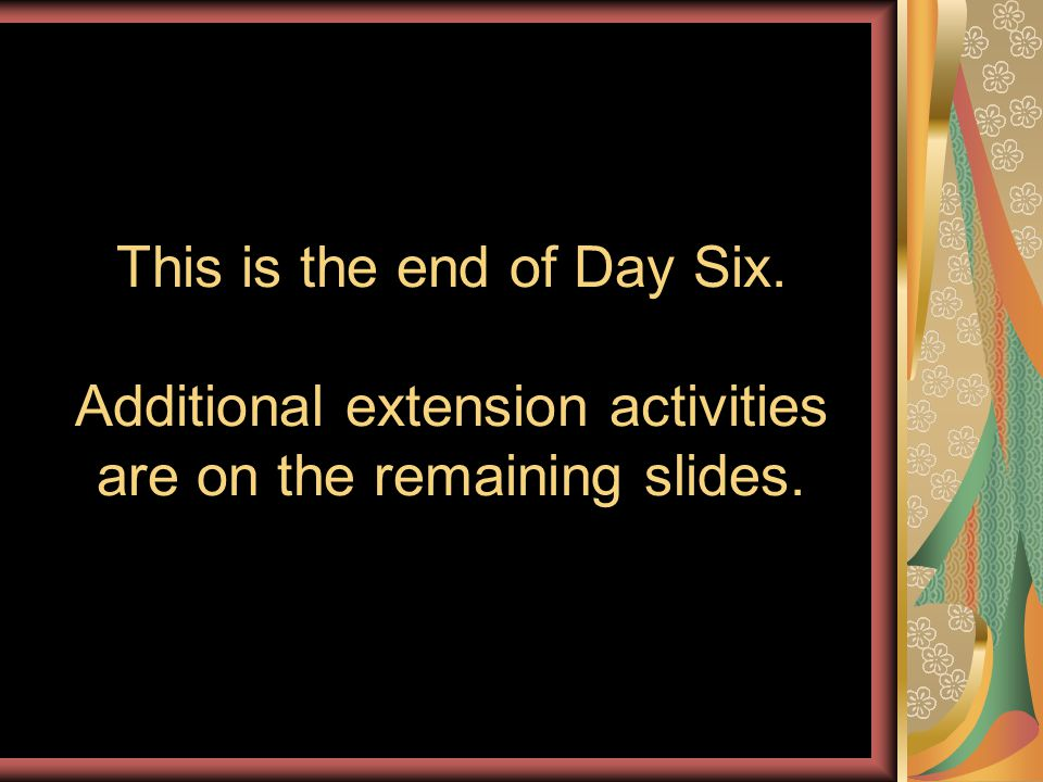 This is the end of Day Six. Additional extension activities are on the remaining slides.