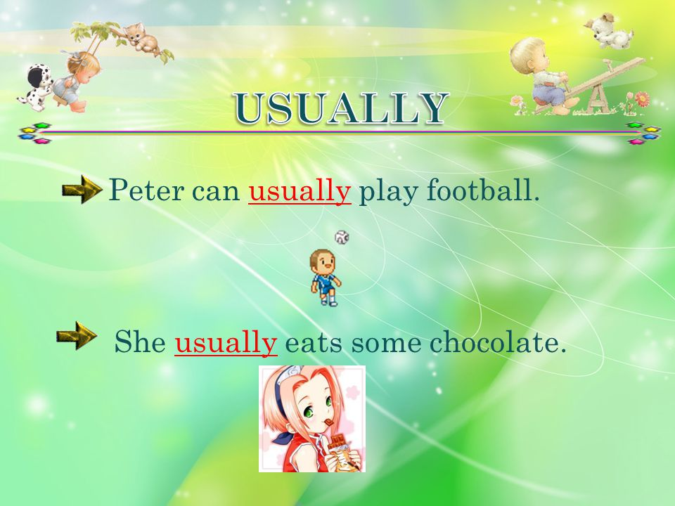 Peter can usually play football. She usually eats some chocolate.