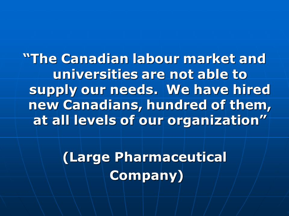 The Canadian labour market and universities are not able to supply our needs.
